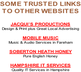 SOME TRUSTED LINKS TO OTHER WEBSITES  JACQUI'S PRODUCTIONS Design & Print plus Great Local Advertising  MOBILE MUSIC Music & Audio Services in Fareham  SOBERTON HEATH HONEY Pure English Honey  HAMPSHIRE IT SERVICES Quality IT Services in Hampshire